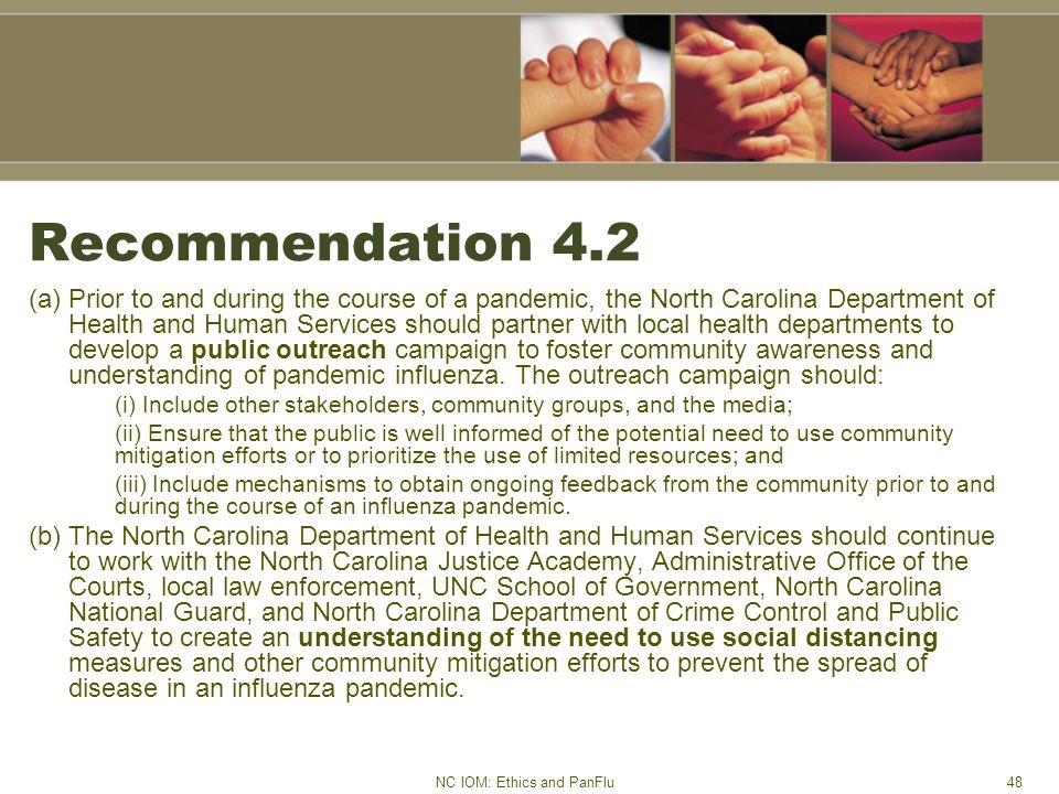NC IOM: Ethics and PanFlu48 Recommendation 4.2 (a) Prior to and during the course of a pandemic, the North Carolina Department of Health and Human Services should partner with local health departments to develop a public outreach campaign to foster community awareness and understanding of pandemic influenza.