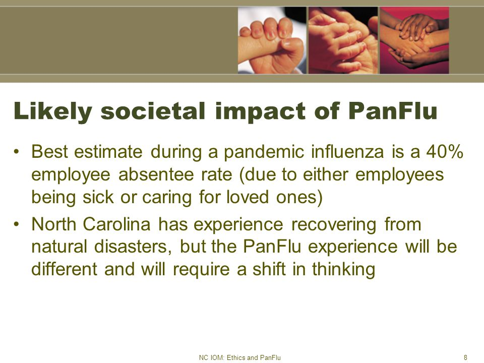 NC IOM: Ethics and PanFlu8 Likely societal impact of PanFlu Best estimate during a pandemic influenza is a 40% employee absentee rate (due to either employees being sick or caring for loved ones) North Carolina has experience recovering from natural disasters, but the PanFlu experience will be different and will require a shift in thinking