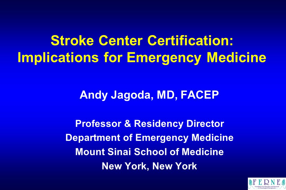 Stroke Center Certification: Implications for Emergency Medicine Andy Jagoda, MD, FACEP Professor & Residency Director Department of Emergency Medicine Mount Sinai School of Medicine New York, New York