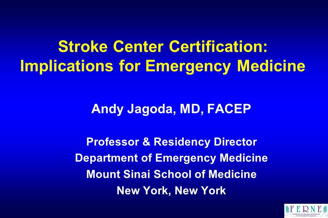Stroke Center Certification: Implications for Emergency Medicine Andy Jagoda, MD, FACEP Professor & Residency Director Department of Emergency Medicine Mount Sinai School of Medicine New York, New York