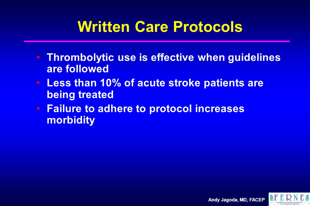 Andy Jagoda, MD, FACEP Written Care Protocols Thrombolytic use is effective when guidelines are followed Less than 10% of acute stroke patients are being treated Failure to adhere to protocol increases morbidity