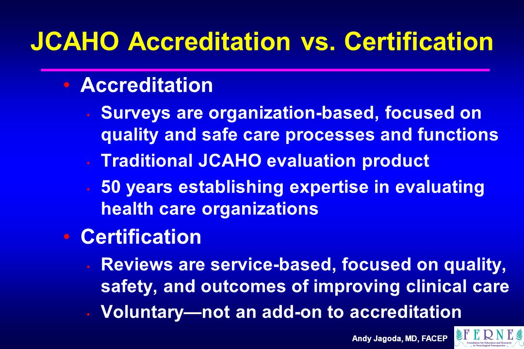 Andy Jagoda, MD, FACEP Accreditation Surveys are organization-based, focused on quality and safe care processes and functions Traditional JCAHO evaluation product 50 years establishing expertise in evaluating health care organizations Certification Reviews are service-based, focused on quality, safety, and outcomes of improving clinical care Voluntary—not an add-on to accreditation JCAHO Accreditation vs.