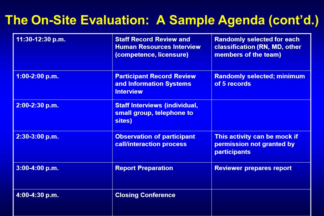 The On-Site Evaluation: A Sample Agenda (cont'd.) 11:30-12:30 p.m.Staff Record Review and Human Resources Interview (competence, licensure) Randomly selected for each classification (RN, MD, other members of the team) 1:00-2:00 p.m.Participant Record Review and Information Systems Interview Randomly selected; minimum of 5 records 2:00-2:30 p.m.Staff Interviews (individual, small group, telephone to sites) 2:30-3:00 p.m.Observation of participant call/interaction process This activity can be mock if permission not granted by participants 3:00-4:00 p.m.Report PreparationReviewer prepares report 4:00-4:30 p.m.Closing Conference