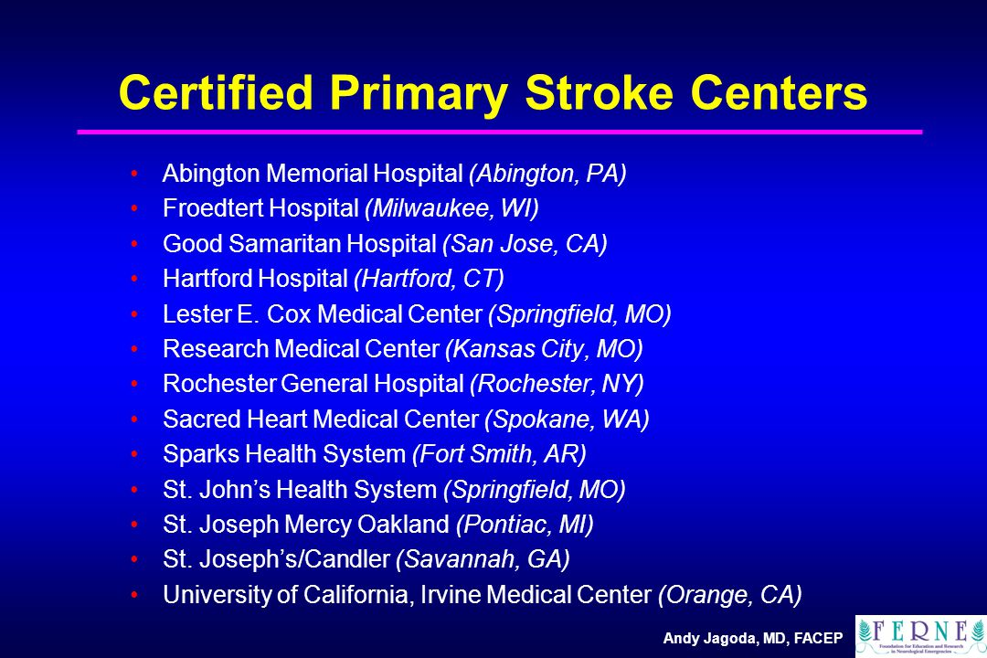 Andy Jagoda, MD, FACEP Certified Primary Stroke Centers Abington Memorial Hospital (Abington, PA) Froedtert Hospital (Milwaukee, WI) Good Samaritan Hospital (San Jose, CA) Hartford Hospital (Hartford, CT) Lester E.