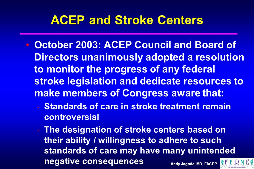 Andy Jagoda, MD, FACEP ACEP and Stroke Centers October 2003: ACEP Council and Board of Directors unanimously adopted a resolution to monitor the progress of any federal stroke legislation and dedicate resources to make members of Congress aware that: Standards of care in stroke treatment remain controversial The designation of stroke centers based on their ability / willingness to adhere to such standards of care may have many unintended negative consequences