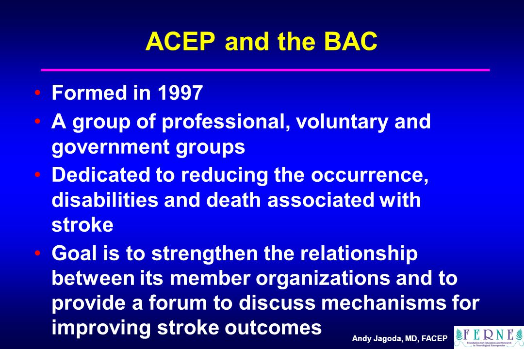 Andy Jagoda, MD, FACEP ACEP and the BAC Formed in 1997 A group of professional, voluntary and government groups Dedicated to reducing the occurrence, disabilities and death associated with stroke Goal is to strengthen the relationship between its member organizations and to provide a forum to discuss mechanisms for improving stroke outcomes