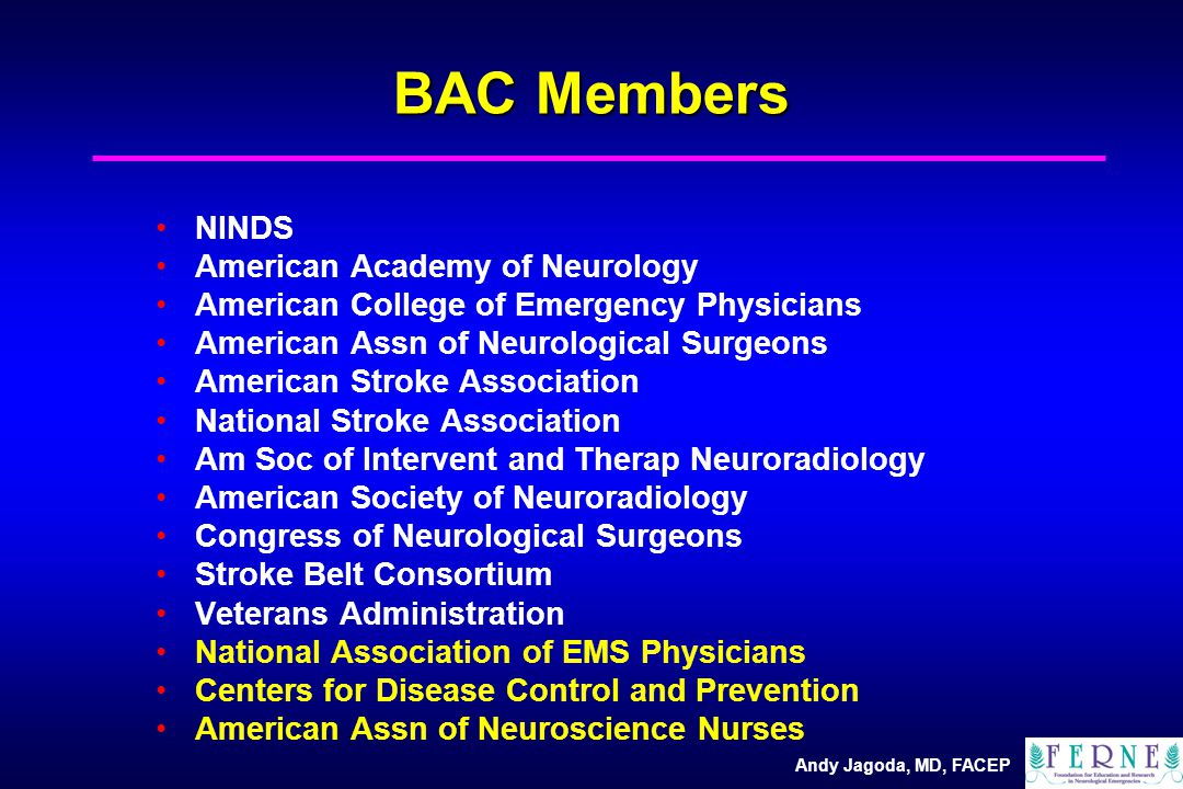 Andy Jagoda, MD, FACEP BAC Members NINDS American Academy of Neurology American College of Emergency Physicians American Assn of Neurological Surgeons American Stroke Association National Stroke Association Am Soc of Intervent and Therap Neuroradiology American Society of Neuroradiology Congress of Neurological Surgeons Stroke Belt Consortium Veterans Administration National Association of EMS Physicians Centers for Disease Control and Prevention American Assn of Neuroscience Nurses