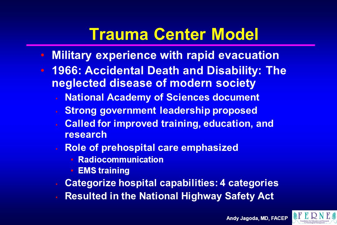 Andy Jagoda, MD, FACEP Trauma Center Model Military experience with rapid evacuation 1966: Accidental Death and Disability: The neglected disease of modern society National Academy of Sciences document Strong government leadership proposed Called for improved training, education, and research Role of prehospital care emphasized Radiocommunication EMS training Categorize hospital capabilities: 4 categories Resulted in the National Highway Safety Act