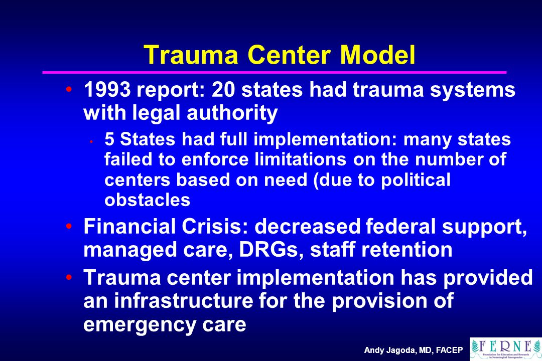 Andy Jagoda, MD, FACEP Trauma Center Model 1993 report: 20 states had trauma systems with legal authority 5 States had full implementation: many states failed to enforce limitations on the number of centers based on need (due to political obstacles Financial Crisis: decreased federal support, managed care, DRGs, staff retention Trauma center implementation has provided an infrastructure for the provision of emergency care