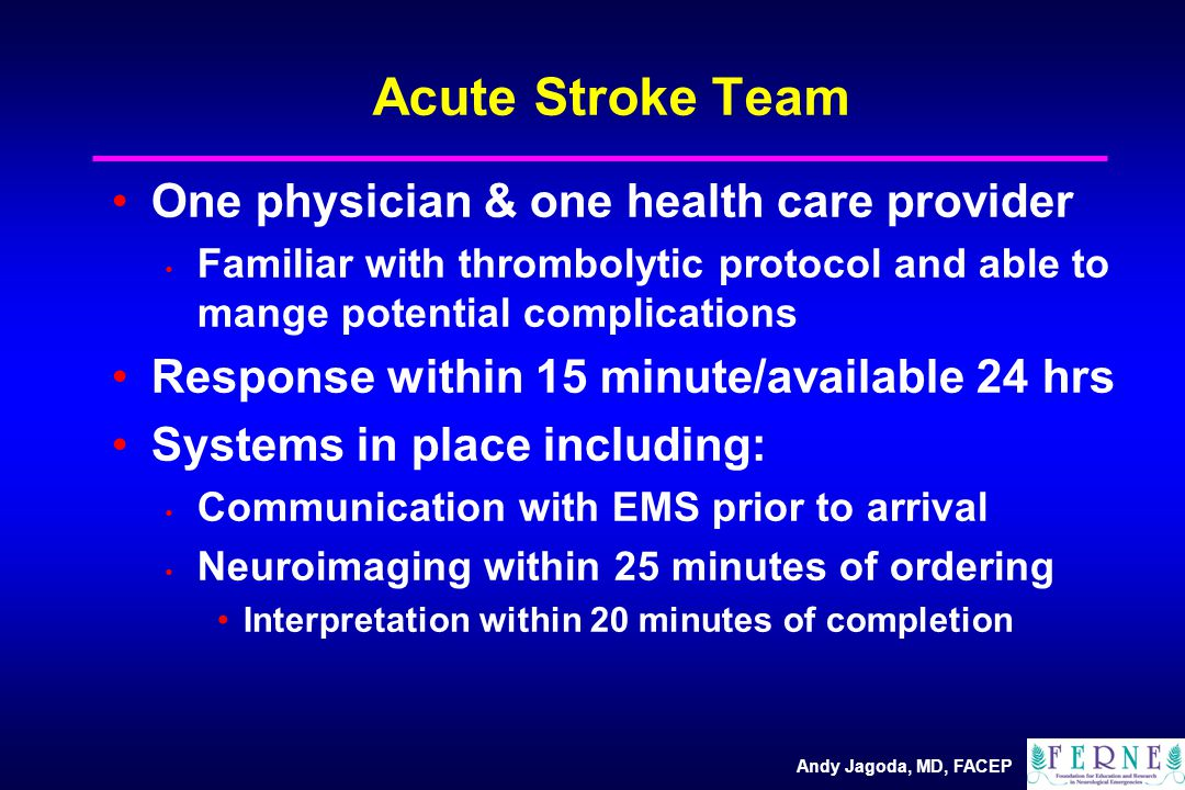 Andy Jagoda, MD, FACEP Acute Stroke Team One physician & one health care provider Familiar with thrombolytic protocol and able to mange potential complications Response within 15 minute/available 24 hrs Systems in place including: Communication with EMS prior to arrival Neuroimaging within 25 minutes of ordering Interpretation within 20 minutes of completion