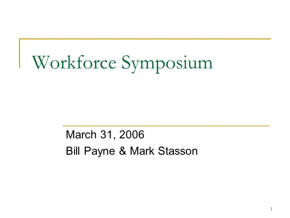 1 Workforce Symposium March 31, 2006 Bill Payne & Mark Stasson