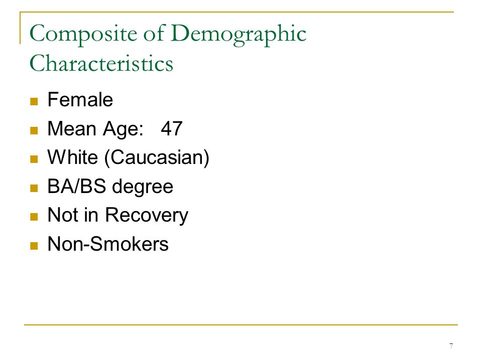 7 Composite of Demographic Characteristics Female Mean Age: 47 White (Caucasian) BA/BS degree Not in Recovery Non-Smokers