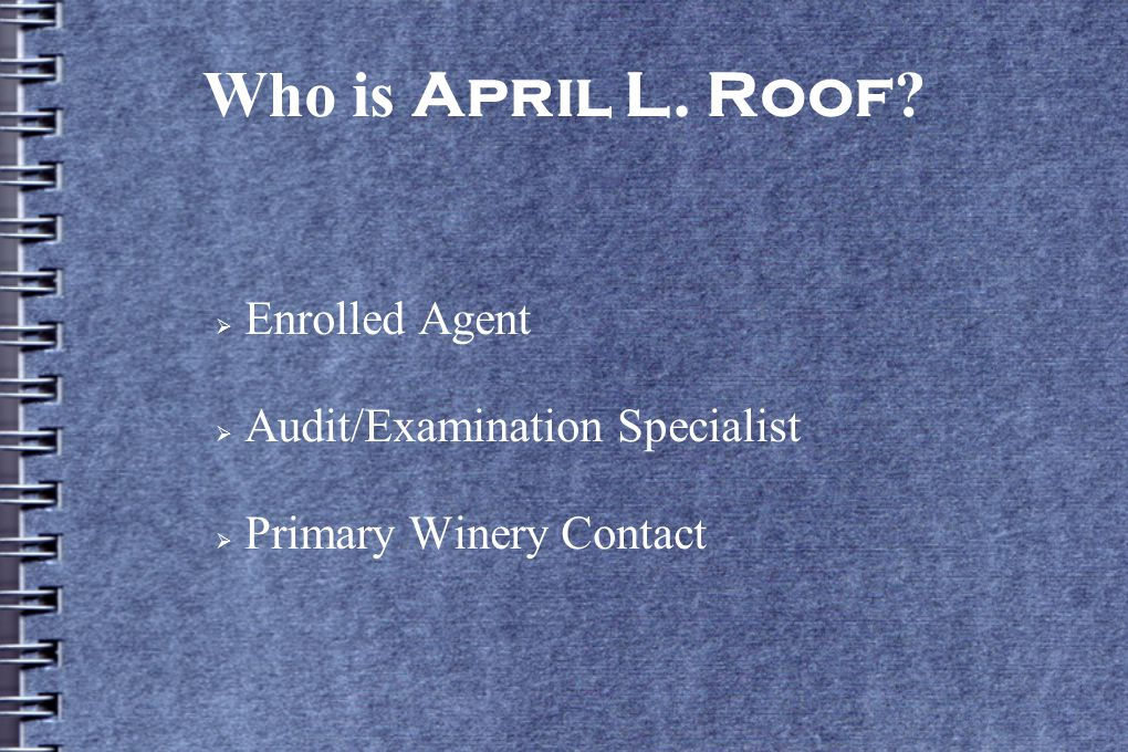 Who is April L. Roof ?  Enrolled Agent  Audit/Examination Specialist  Primary Winery Contact