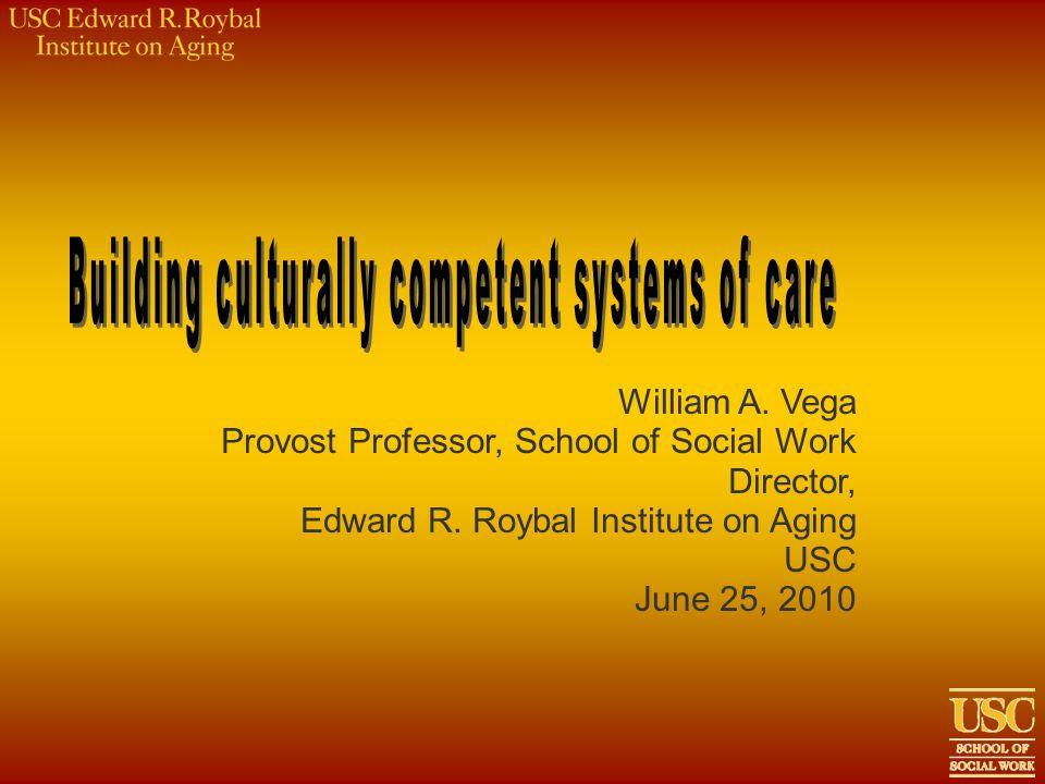 William A. Vega Provost Professor, School of Social Work Director, Edward R. Roybal Institute on Aging USC June 25, 2010