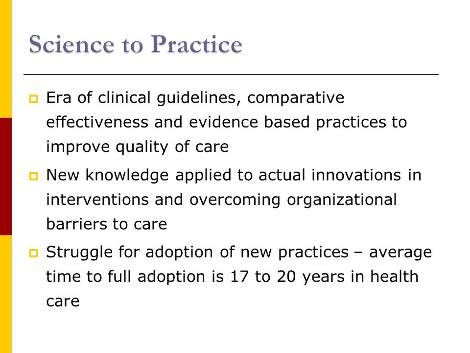  Era of clinical guidelines, comparative effectiveness and evidence based practices to improve quality of care  New knowledge applied to actual innovations in interventions and overcoming organizational barriers to care  Struggle for adoption of new practices – average time to full adoption is 17 to 20 years in health care