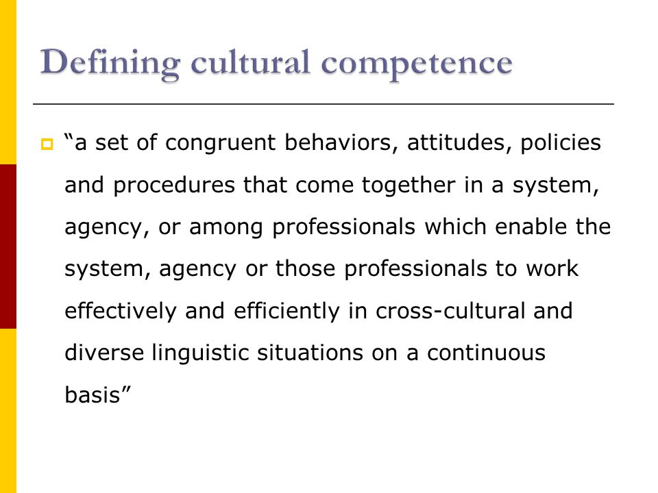  a set of congruent behaviors, attitudes, policies and procedures that come together in a system, agency, or among professionals which enable the system, agency or those professionals to work effectively and efficiently in cross-cultural and diverse linguistic situations on a continuous basis