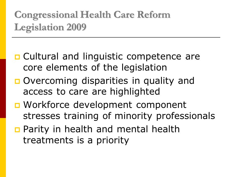 Congressional Health Care Reform Legislation 2009  Cultural and linguistic competence are core elements of the legislation  Overcoming disparities in quality and access to care are highlighted  Workforce development component stresses training of minority professionals  Parity in health and mental health treatments is a priority