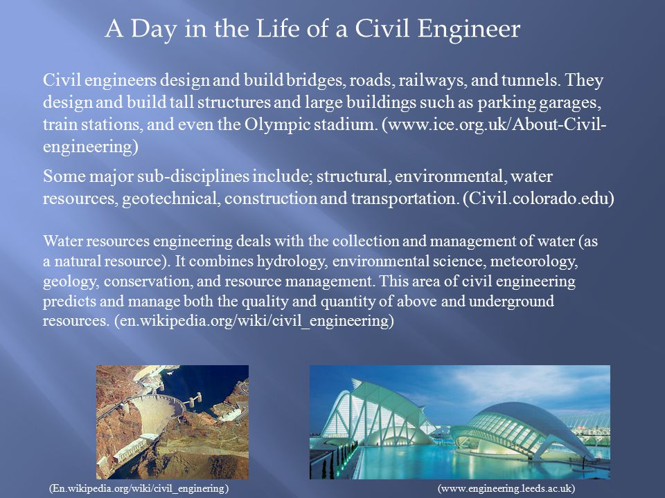 A Day in the Life of a Civil Engineer Civil engineers design and build bridges, roads, railways, and tunnels.