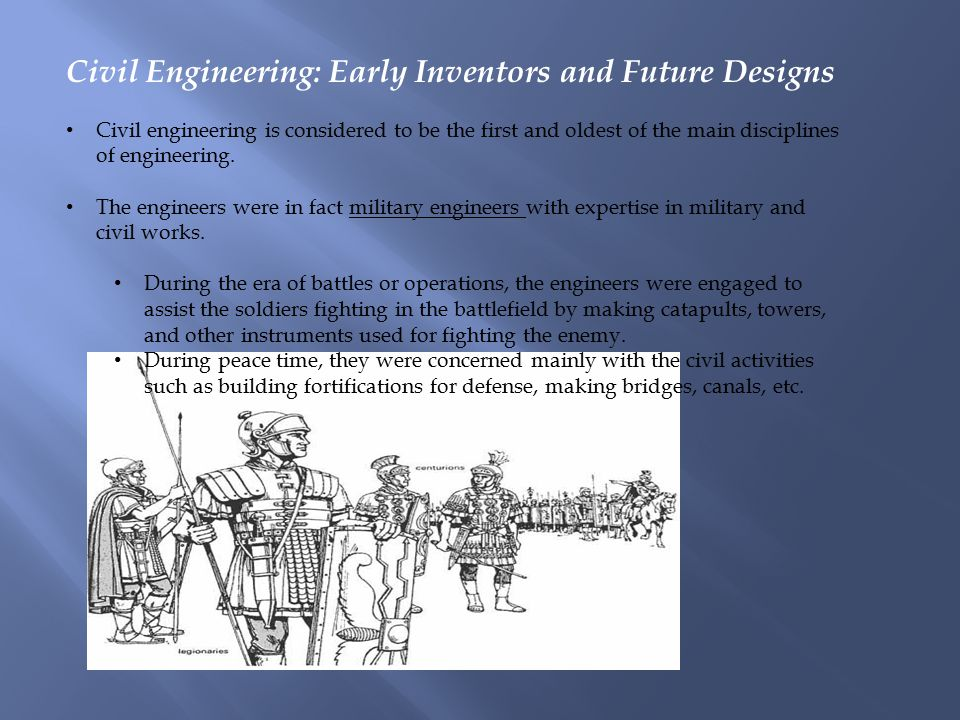 Civil Engineering: Early Inventors and Future Designs Civil engineering is considered to be the first and oldest of the main disciplines of engineering.