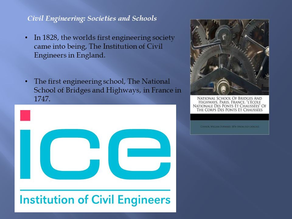 Civil Engineering: Societies and Schools In 1828, the worlds first engineering society came into being, The Institution of Civil Engineers in England.