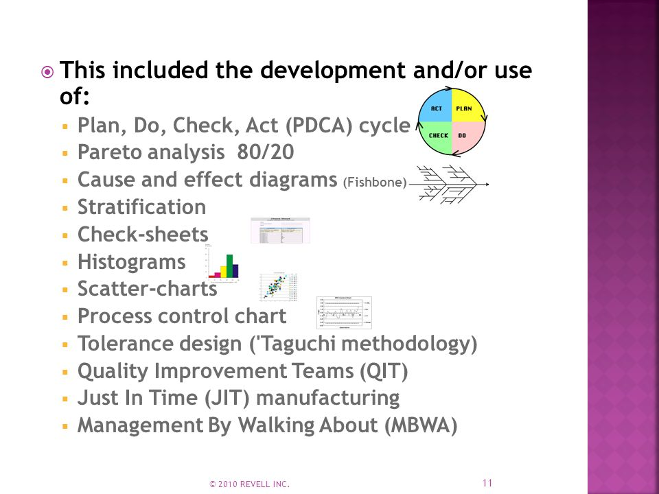  This included the development and/or use of:  Plan, Do, Check, Act (PDCA) cycle  Pareto analysis 80/20  Cause and effect diagrams (Fishbone)  Stratification  Check-sheets  Histograms  Scatter-charts  Process control chart  Tolerance design ( Taguchi methodology)  Quality Improvement Teams (QIT)  Just In Time (JIT) manufacturing  Management By Walking About (MBWA) 11 © 2010 REVELL INC.