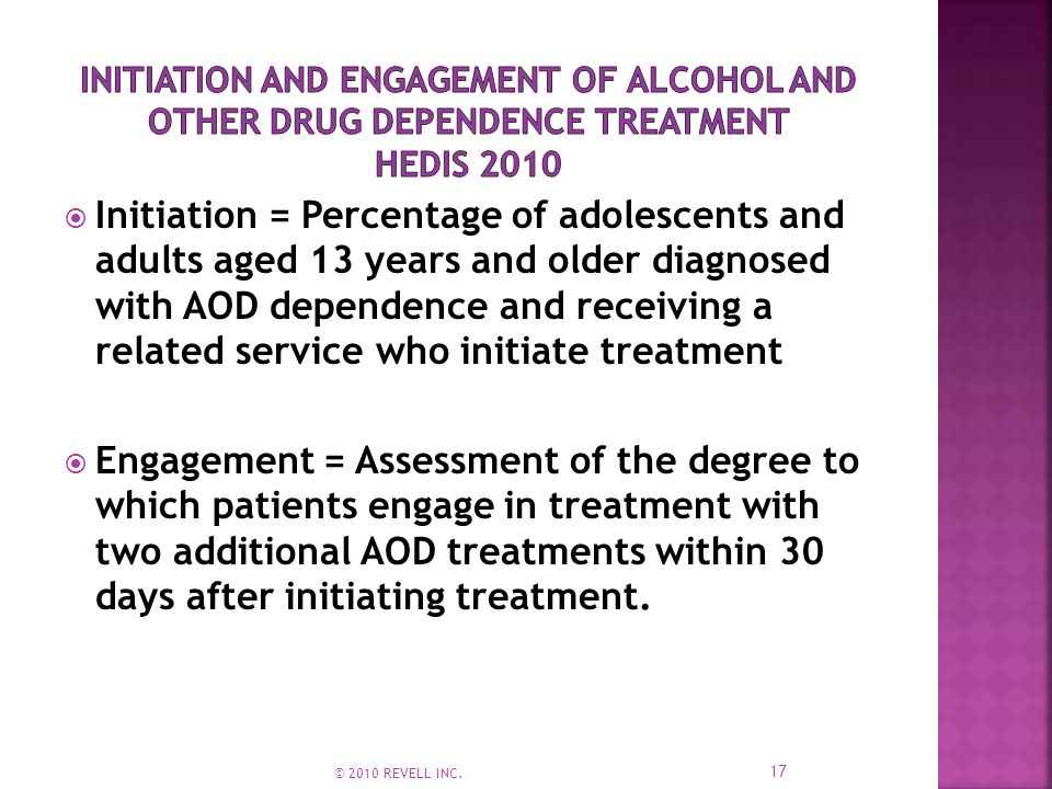 Initiation = Percentage of adolescents and adults aged 13 years and older diagnosed with AOD dependence and receiving a related service who initiate treatment  Engagement = Assessment of the degree to which patients engage in treatment with two additional AOD treatments within 30 days after initiating treatment.