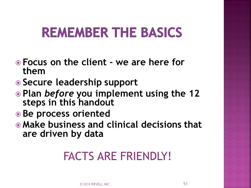  Focus on the client - we are here for them  Secure leadership support  Plan before you implement using the 12 steps in this handout  Be process oriented  Make business and clinical decisions that are driven by data FACTS ARE FRIENDLY.