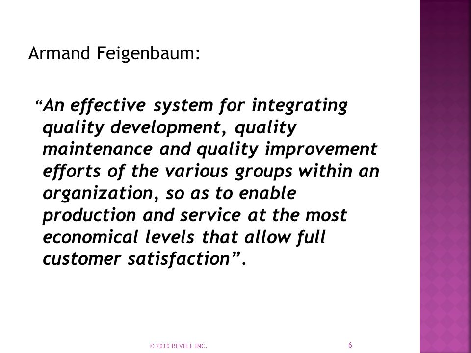 Armand Feigenbaum: An effective system for integrating quality development, quality maintenance and quality improvement efforts of the various groups within an organization, so as to enable production and service at the most economical levels that allow full customer satisfaction .