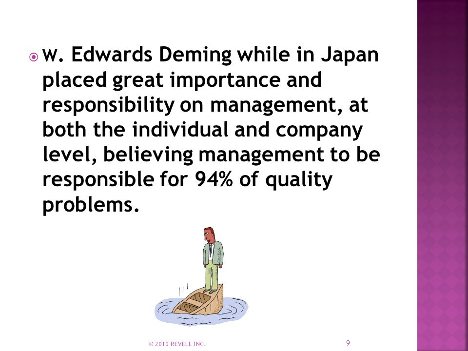  W. Edwards Deming while in Japan placed great importance and responsibility on management, at both the individual and company level, believing manag