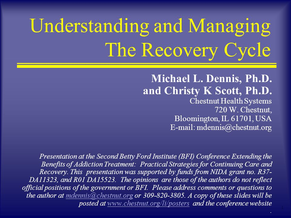 1 Understanding and Managing The Recovery Cycle Michael L. Dennis, Ph.D. and Christy K Scott, Ph.D. Chestnut Health Systems 720 W. Chestnut, Bloomingt