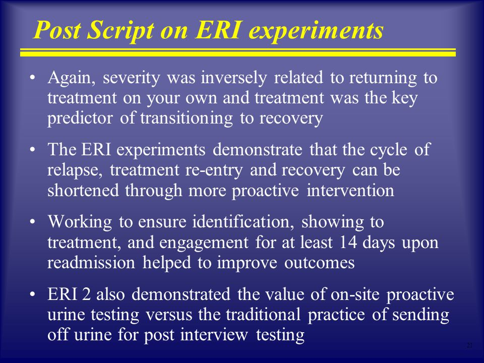 21 Post Script on ERI experiments Again, severity was inversely related to returning to treatment on your own and treatment was the key predictor of t