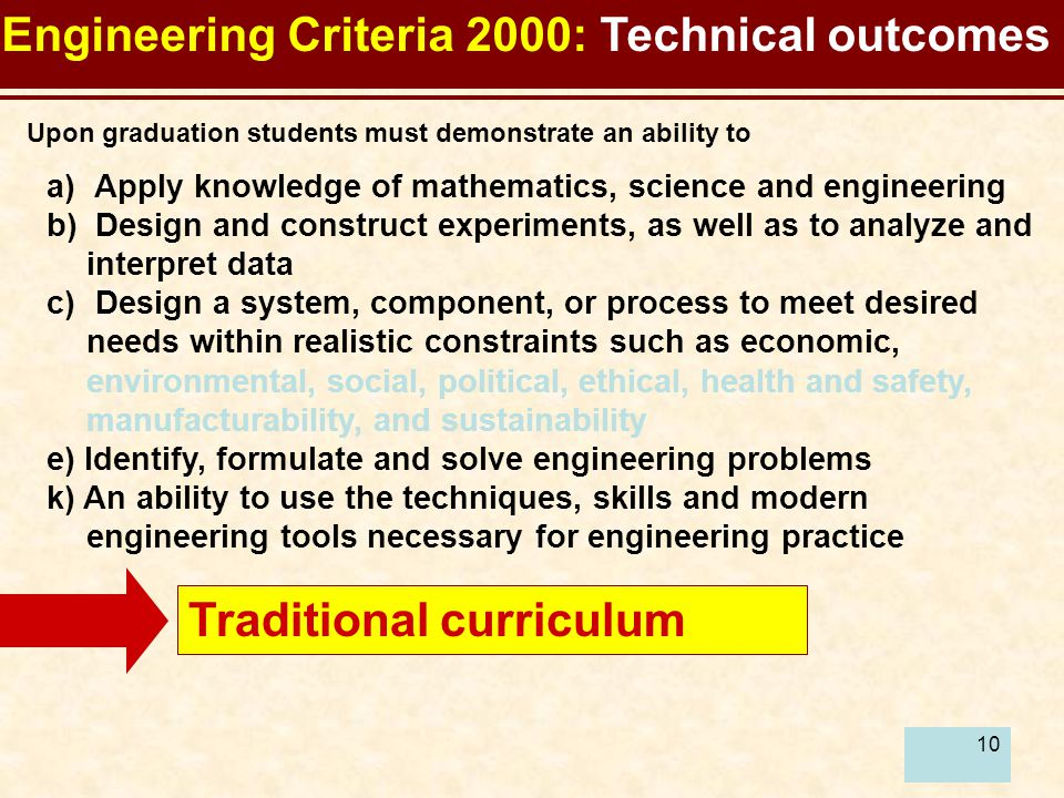 10 a) Apply knowledge of mathematics, science and engineering b) Design and construct experiments, as well as to analyze and interpret data c) Design a system, component, or process to meet desired needs within realistic constraints such as economic, environmental, social, political, ethical, health and safety, manufacturability, and sustainability e) Identify, formulate and solve engineering problems k) An ability to use the techniques, skills and modern engineering tools necessary for engineering practice Engineering Criteria 2000: Technical outcomes Upon graduation students must demonstrate an ability to Traditional curriculum