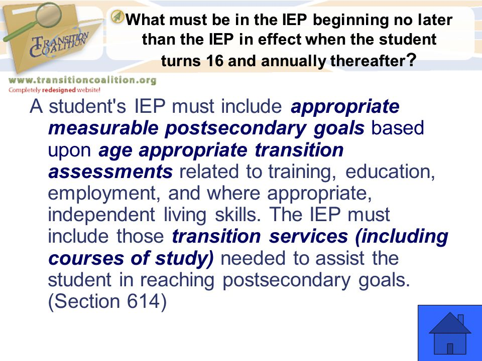 What must be in the IEP beginning no later than the IEP in effect when the student turns 16 and annually thereafter ? A student's IEP must include app