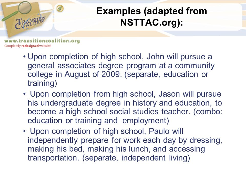 Examples (adapted from NSTTAC.org): Upon completion of high school, John will pursue a general associates degree program at a community college in Aug