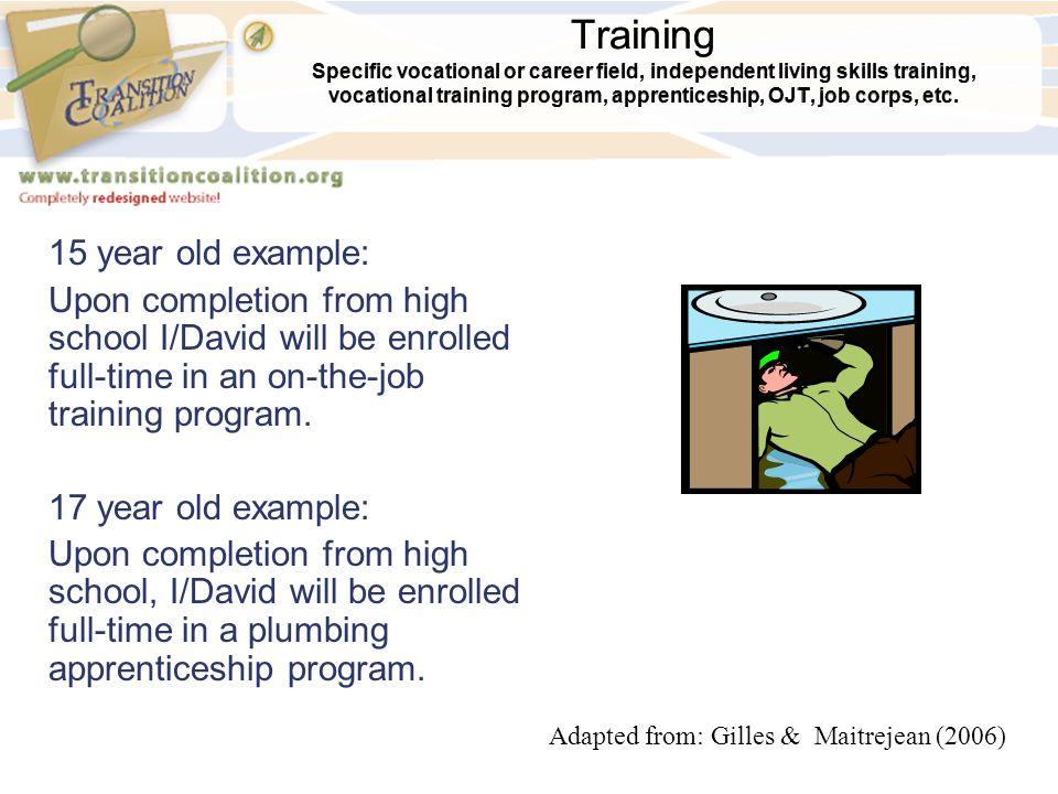 Training Specific vocational or career field, independent living skills training, vocational training program, apprenticeship, OJT, job corps, etc. 15