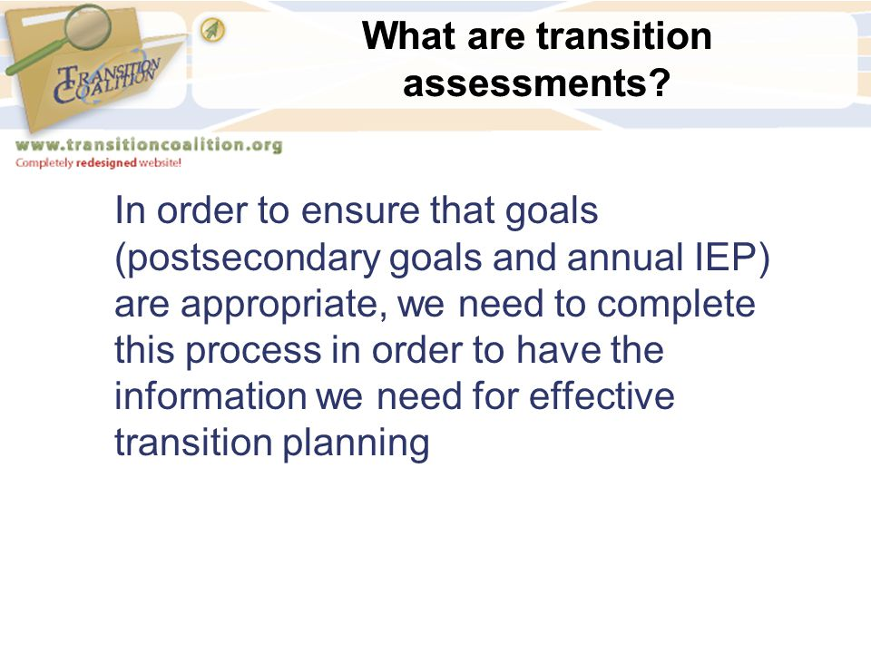 What are transition assessments? In order to ensure that goals (postsecondary goals and annual IEP) are appropriate, we need to complete this process