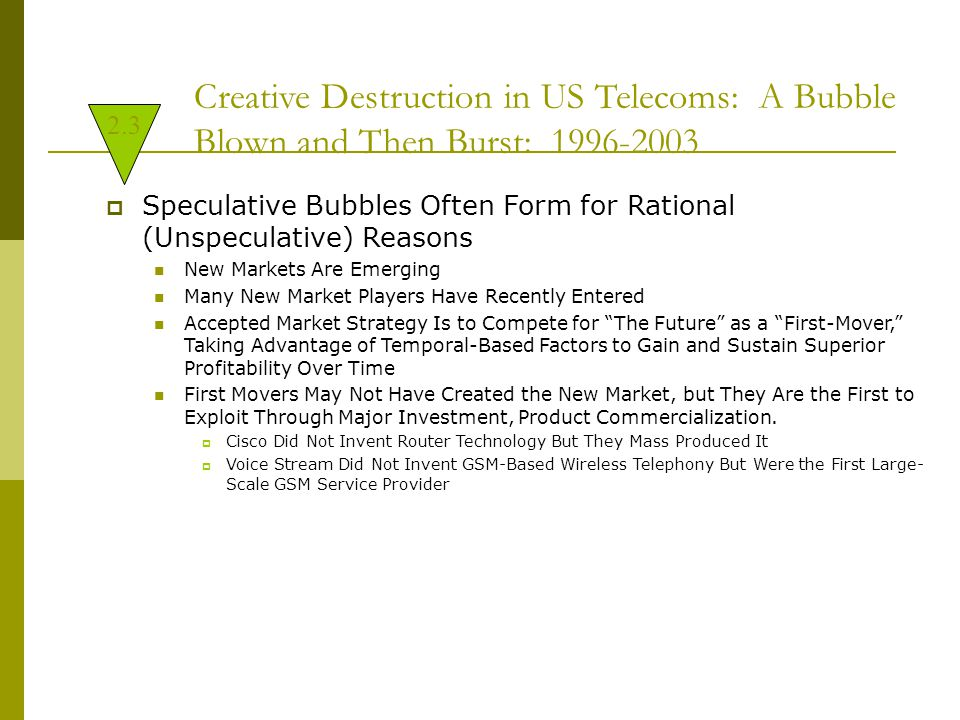 Creative Destruction in US Telecoms: A Bubble Blown and Then Burst: 1996-2003  Speculative Bubbles Often Form for Rational (Unspeculative) Reasons New Markets Are Emerging Many New Market Players Have Recently Entered Accepted Market Strategy Is to Compete for The Future as a First-Mover, Taking Advantage of Temporal-Based Factors to Gain and Sustain Superior Profitability Over Time First Movers May Not Have Created the New Market, but They Are the First to Exploit Through Major Investment, Product Commercialization.