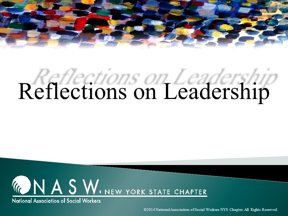 ©2014 National Association of Social Workers NYS Chapter. All Rights Reserved. Reflections on Leadership