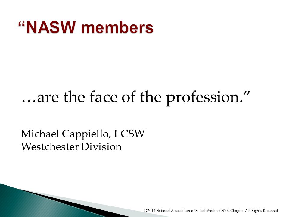 """…are the face of the profession."""" Michael Cappiello, LCSW Westchester Division ©2014 National Association of Social Workers NYS Chapter. All Rights Re"""