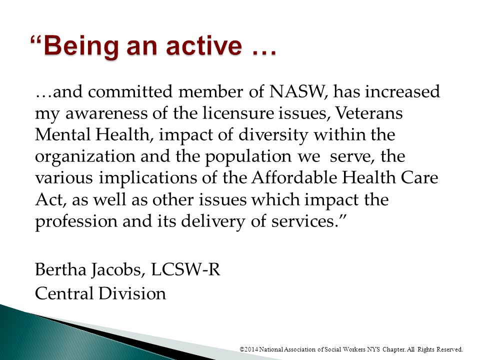 …and committed member of NASW, has increased my awareness of the licensure issues, Veterans Mental Health, impact of diversity within the organization