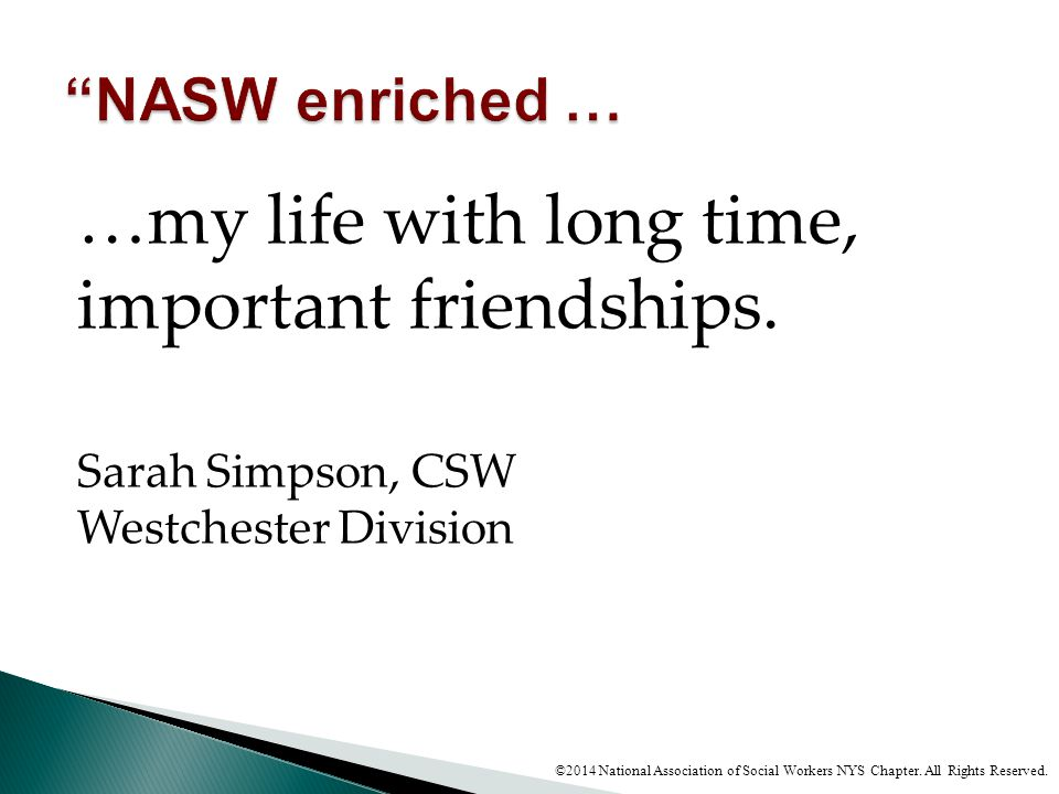 …my life with long time, important friendships. Sarah Simpson, CSW Westchester Division ©2014 National Association of Social Workers NYS Chapter. All