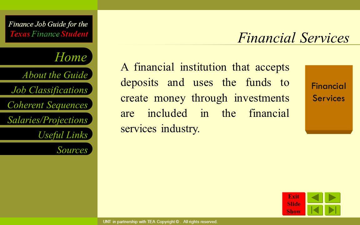 Finance Job Guide for the Texas Finance Student Coherent Sequences Salaries/Projections Useful Links Job Classifications Home Sources About the Guide Financial Services A financial institution that accepts deposits and uses the funds to create money through investments are included in the financial services industry.