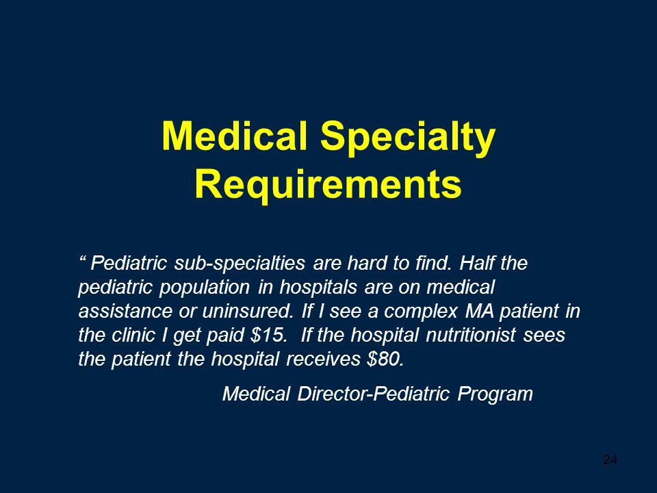 "24 Medical Specialty Requirements "" Pediatric sub-specialties are hard to find. Half the pediatric population in hospitals are on medical assistance o"