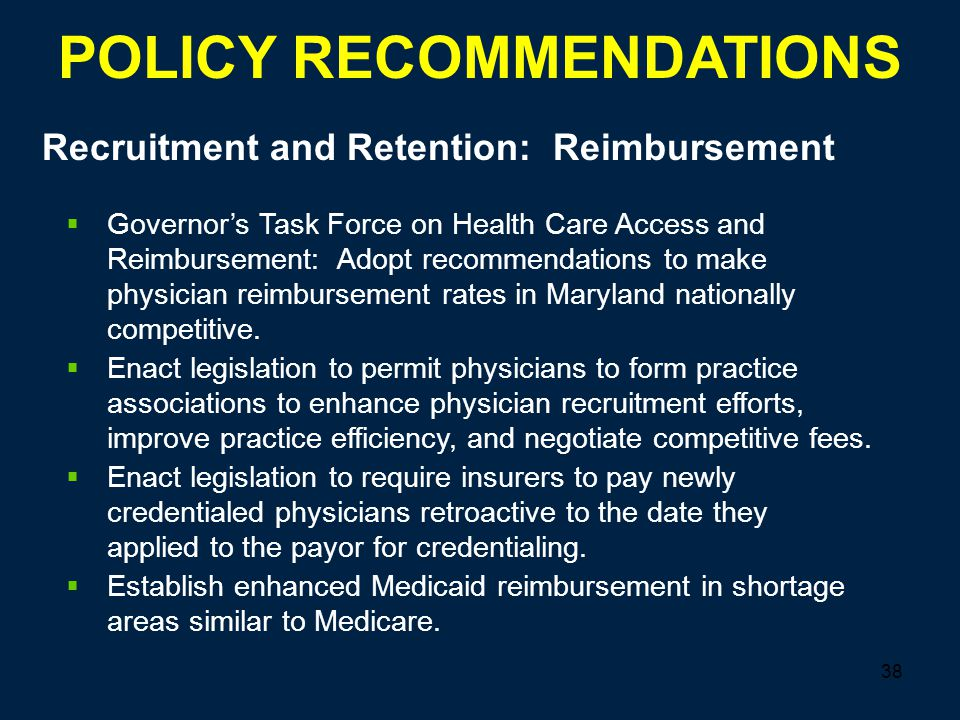38 Recruitment and Retention: Reimbursement POLICY RECOMMENDATIONS  Governor's Task Force on Health Care Access and Reimbursement: Adopt recommendations to make physician reimbursement rates in Maryland nationally competitive.