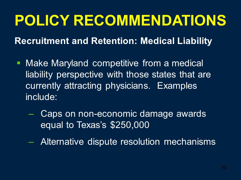 39 POLICY RECOMMENDATIONS Recruitment and Retention: Medical Liability  Make Maryland competitive from a medical liability perspective with those states that are currently attracting physicians.