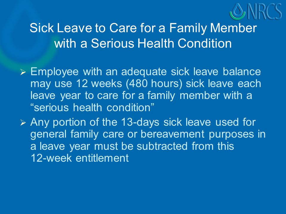 Sick Leave to Care for a Family Member with a Serious Health Condition   Employee with an adequate sick leave balance may use 12 weeks (480 hours) sick leave each leave year to care for a family member with a serious health condition   Any portion of the 13-days sick leave used for general family care or bereavement purposes in a leave year must be subtracted from this 12-week entitlement