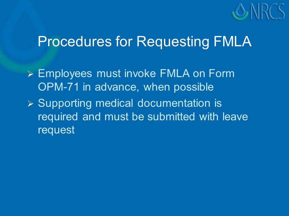 Procedures for Requesting FMLA   Employees must invoke FMLA on Form OPM-71 in advance, when possible   Supporting medical documentation is required and must be submitted with leave request