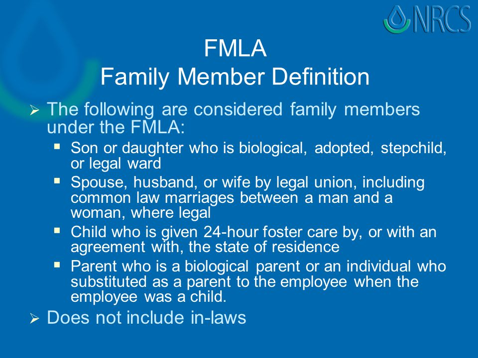 FMLA Family Member Definition   The following are considered family members under the FMLA:   Son or daughter who is biological, adopted, stepchild, or legal ward   Spouse, husband, or wife by legal union, including common law marriages between a man and a woman, where legal   Child who is given 24-hour foster care by, or with an agreement with, the state of residence   Parent who is a biological parent or an individual who substituted as a parent to the employee when the employee was a child.