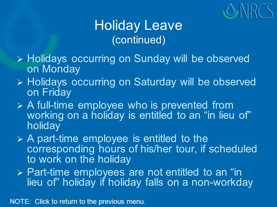 Holiday Leave (continued)   Holidays occurring on Sunday will be observed on Monday   Holidays occurring on Saturday will be observed on Friday   A full-time employee who is prevented from working on a holiday is entitled to an in lieu of holiday   A part-time employee is entitled to the corresponding hours of his/her tour, if scheduled to work on the holiday   Part-time employees are not entitled to an in lieu of holiday if holiday falls on a non-workday NOTE: Click to return to the previous menu.