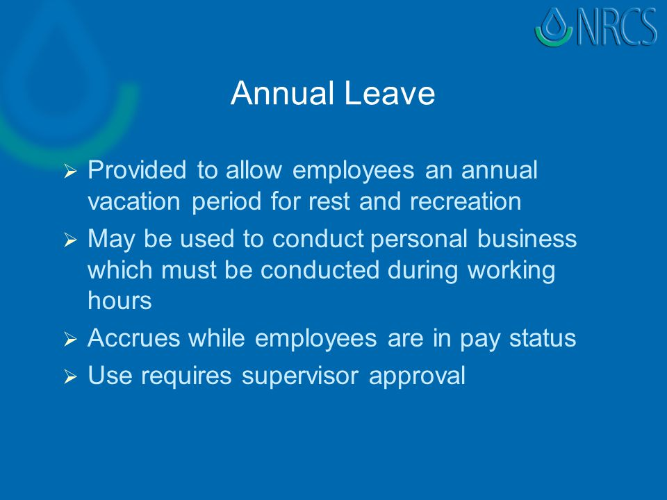Annual Leave   Provided to allow employees an annual vacation period for rest and recreation   May be used to conduct personal business which must be conducted during working hours   Accrues while employees are in pay status   Use requires supervisor approval